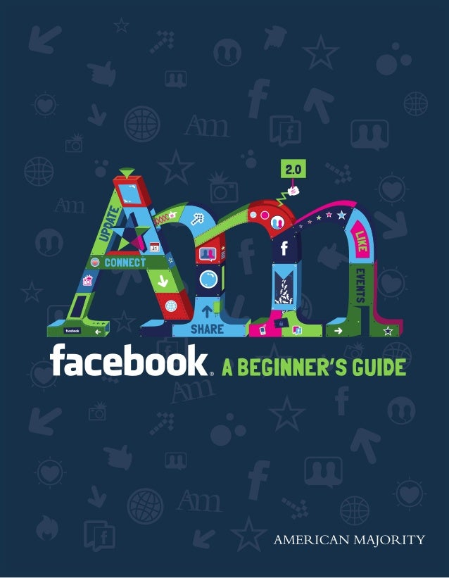 HOME	 PROFILE	 ACCOUNT A BEGINNER'S GUIDE 2 Table of Contents About Facebook.................................................