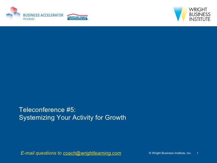 Teleconference #5:  Systemizing Your Activity for Growth © Wright Business Institute, Inc. E-mail questions to  [email_add...