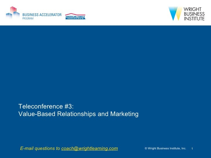 Teleconference #3:  Value-Based Relationships and Marketing © Wright Business Institute, Inc. E-mail questions to  [email_...