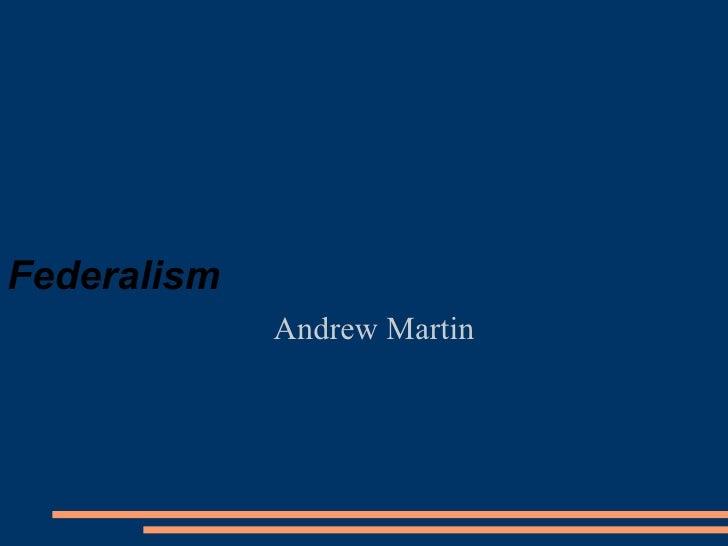 Federalism <ul><ul><li>Andrew Martin </li></ul></ul>