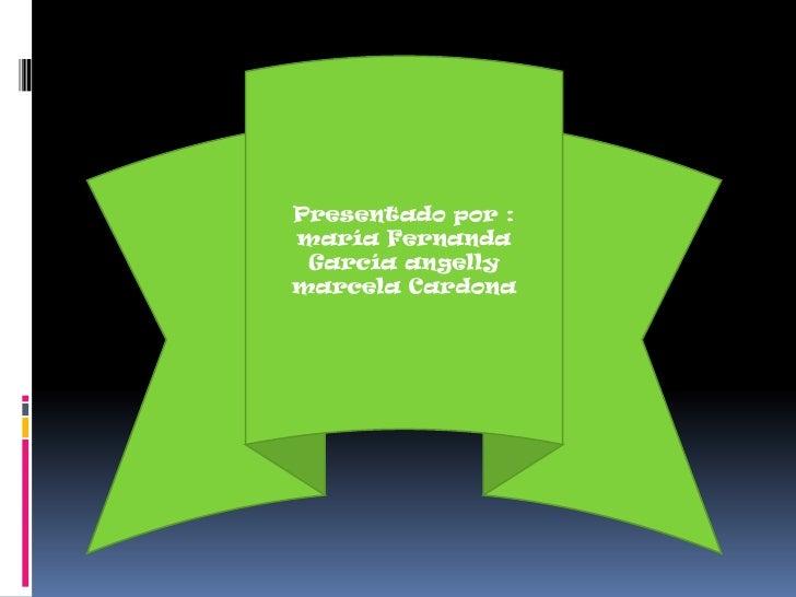 Presentado por : maría Fernanda García angelly marcela Cardona<br />