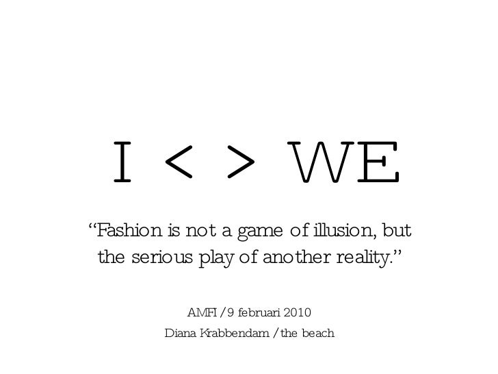 """I  < > WE """" Fashion is not a game of illusion, but the serious play of another reality."""" AMFI / 9 februari 2010 Diana Krab..."""
