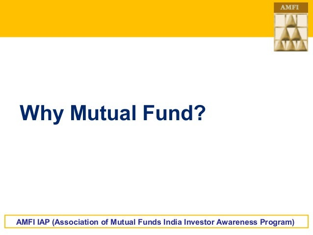 Why Mutual Fund?  AMFI IAP (Association of Mutual Funds India Investor Awareness Program)