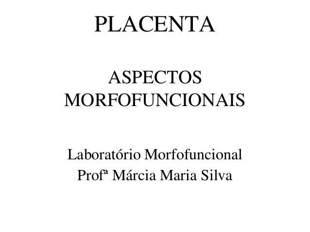 PLACENTA ASPECTOS MORFOFUNCIONAIS Laboratório Morfofuncional Profª Márcia Maria Silva