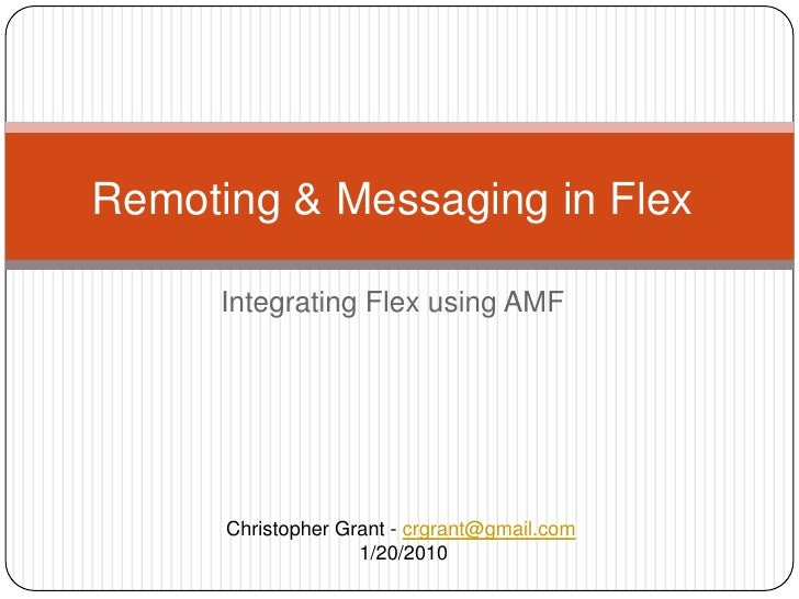 Integrating Flex using AMF<br />Remoting & Messaging in Flex<br />Christopher Grant - crgrant@gmail.com<br /> 1/20/2010<br />