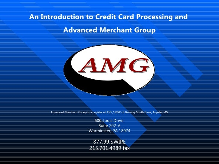 An Introduction to Credit Card Processing and  Advanced Merchant Group Advanced Merchant Group is a registered ISO / MSP o...