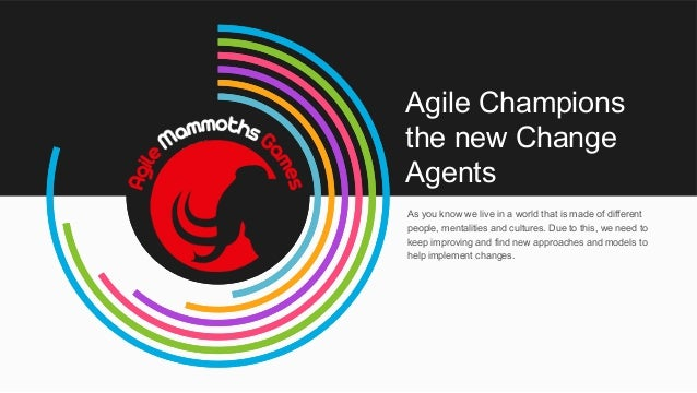 Agile Champions the new Change Agents As you know we live in a world that is made of different people, mentalities and cul...