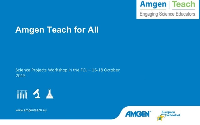 www.amgenteach.eu Science Projects Workshop in the FCL – 16-18 October 2015 Amgen Teach for All