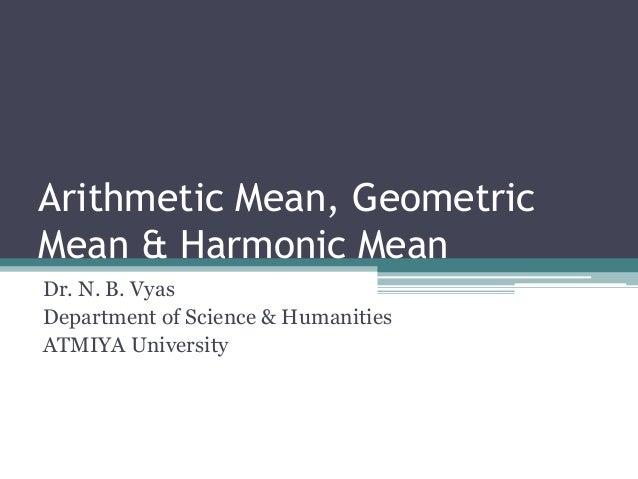 Arithmetic Mean, Geometric Mean & Harmonic Mean Dr. N. B. Vyas Department of Science & Humanities ATMIYA University