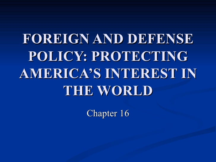 FOREIGN AND DEFENSE POLICY:   PROTECTING AMERICA'S INTEREST IN THE WORLD Chapter 16