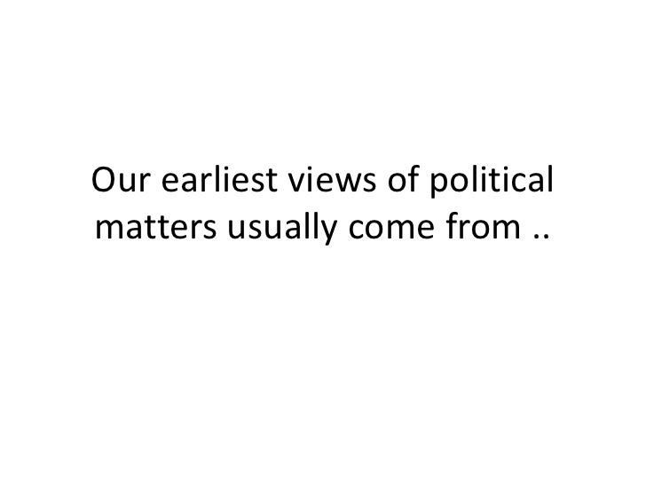 Our earliest views of politicalmatters usually come from ..