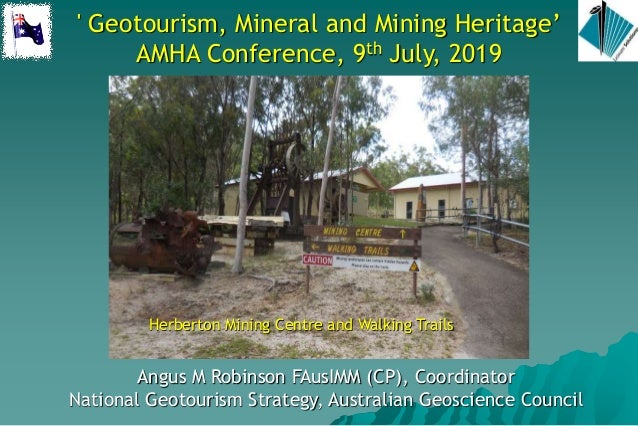 ' Geotourism, Mineral and Mining Heritage' AMHA Conference, 9th July, 2019 Angus M Robinson FAusIMM (CP), Coordinator Nati...