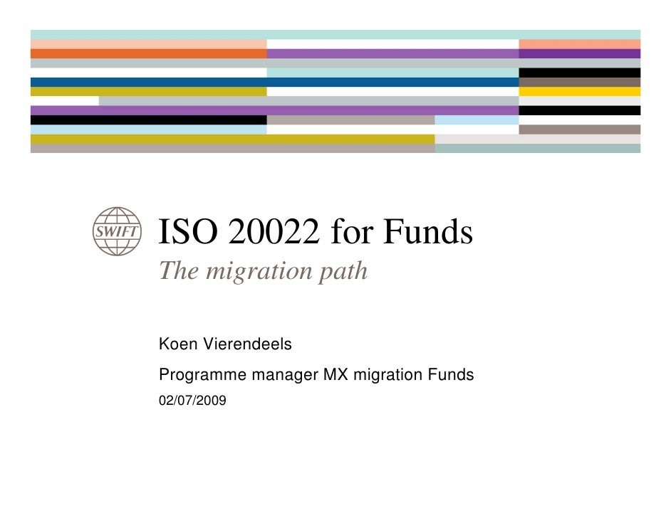 ISO 20022 for FundsThe migration pathKoen VierendeelsProgramme manager MX migration Funds02/07/2009