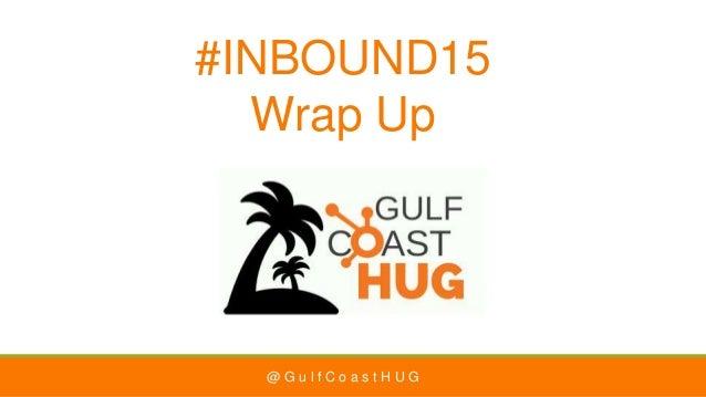@ G u l f C o a s t H U G #INBOUND15 Wrap Up