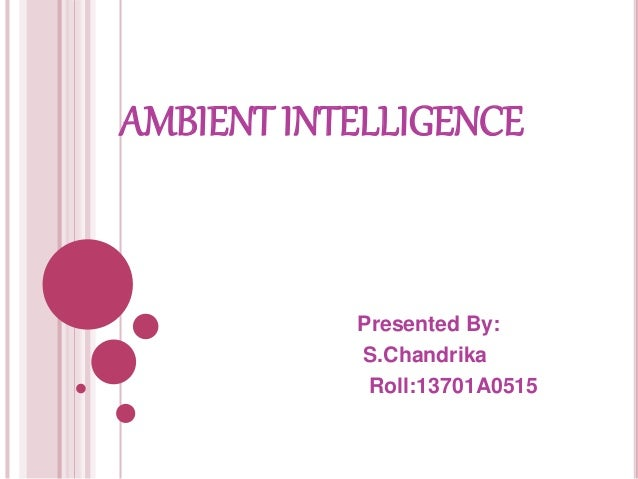 AMBIENT INTELLIGENCE Presented By: S.Chandrika Roll:13701A0515