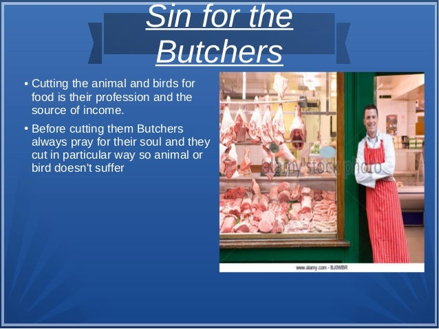 Sin for the Butchers ● Cutting the animal and birds for food is their profession and the source of income. ● Before cuttin...