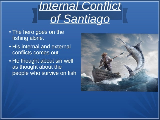 Internal Conflict of Santiago ● The hero goes on the fishing alone. ● His internal and external conflicts comes out ● He t...