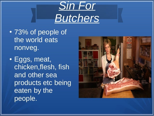 Sin For Butchers ● 73% of people of the world eats nonveg. ● Eggs, meat, chicken,flesh, fish and other sea products etc be...