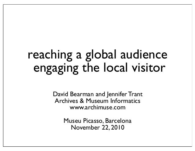 reaching a global audience engaging the local visitor David Bearman and Jennifer Trant Archives & Museum Informatics www.a...