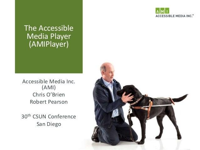 The Accessible Media Player (AMIPlayer) Accessible Media Inc. (AMI) Chris O'Brien Robert Pearson 30th CSUN Conference San ...