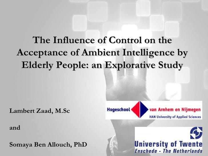 The Influence of Control on the Acceptance of Ambient Intelligence by Elderly People: an Explorative Study Lambert Zaad, M...
