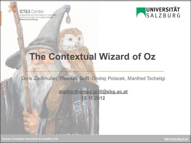 The Contextual Wizard of Oz Doris Zachhuber, Thomas Grill, Ondrej Polacek, Manfred Tscheligi ! mailto:thomas.grill@sbg.ac....