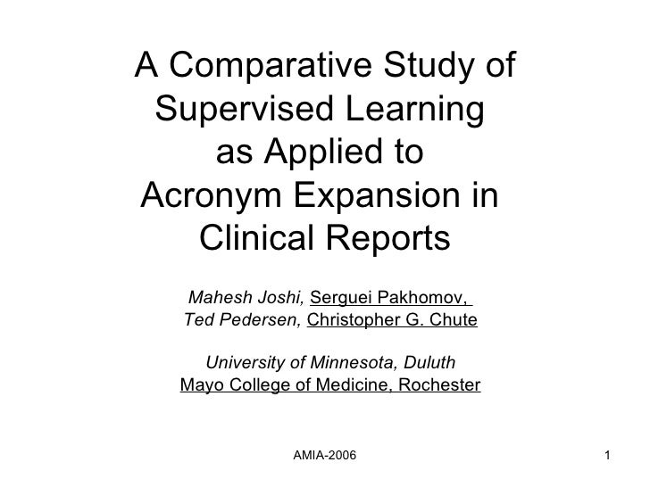 A Comparative Study of Supervised Learning  as Applied to  Acronym Expansion in  Clinical Reports Mahesh Joshi,   Serguei ...
