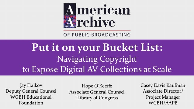 Put it on your Bucket List: Navigating Copyright to Expose Digital AV Collections at Scale Hope O'Keeffe Associate General...