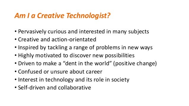 Am I a Creative Technologist? • Pervasively curious and interested in many subjects • Creative and action-orientated • Ins...