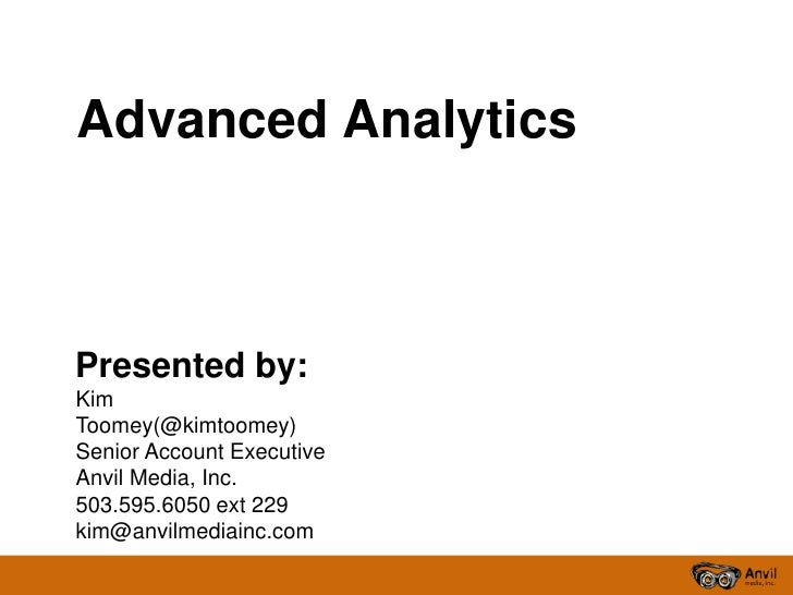 Advanced AnalyticsPresented by:KimToomey(@kimtoomey)Senior Account ExecutiveAnvil Media, Inc.503.595.6050 ext 229kim@anvil...