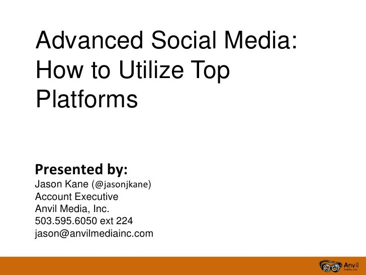 Advanced Social Media:How to Utilize TopPlatformsPresented by:Jason Kane (@jasonjkane)Account ExecutiveAnvil Media, Inc.50...