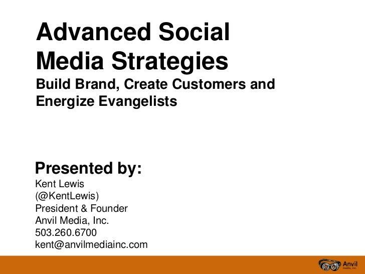 Advanced SocialMedia StrategiesBuild Brand, Create Customers andEnergize EvangelistsPresented by:Kent Lewis(@KentLewis)Pre...