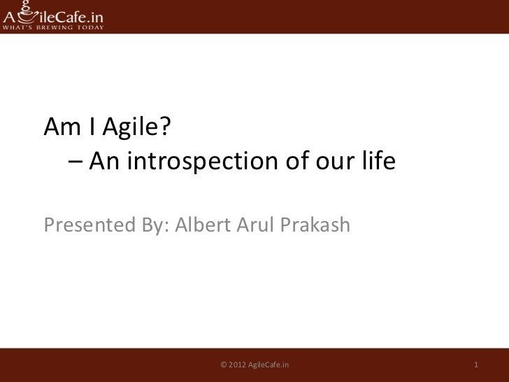 Am I Agile? – An introspection of our lifePresented By: Albert Arul Prakash                  © 2012 AgileCafe.in   1