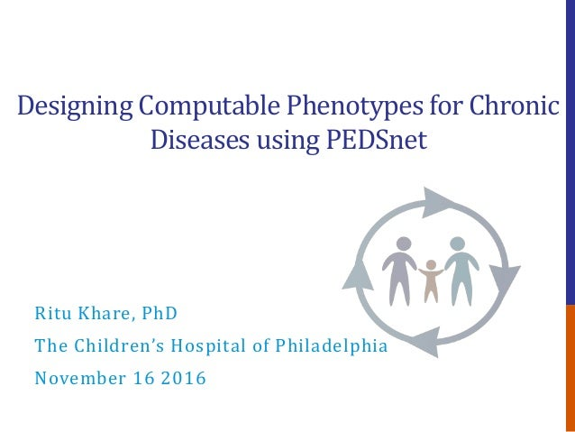 Designing Computable Phenotypes for Chronic Diseases using PEDSnet Ritu Khare, PhD The Children's Hospital of Philadelphia...