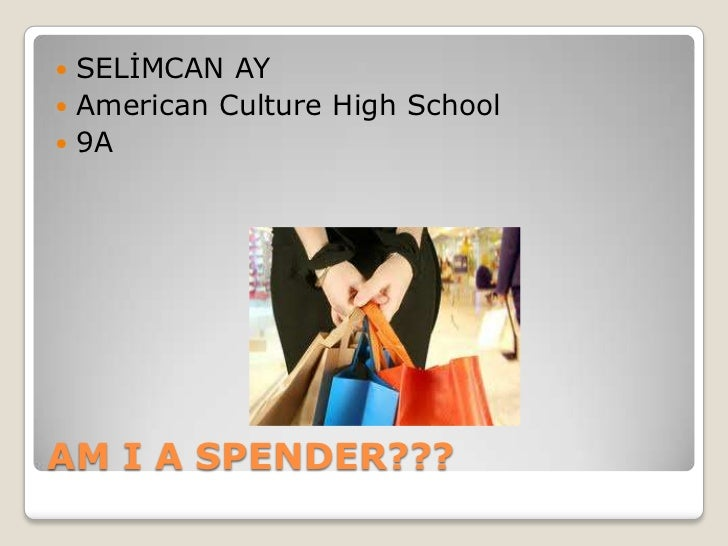  SELİMCAN AY American Culture High School 9AAM I A SPENDER???
