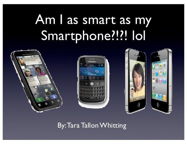 Am I as smart as my Smartphone?!?! lol   By: Tara Tallon Whitting