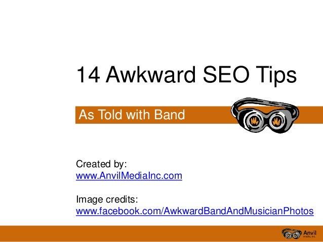 As Told with Band Photos 14 Awkward SEO Tips Created by: www.AnvilMediaInc.com Image credits: www.facebook.com/AwkwardBand...