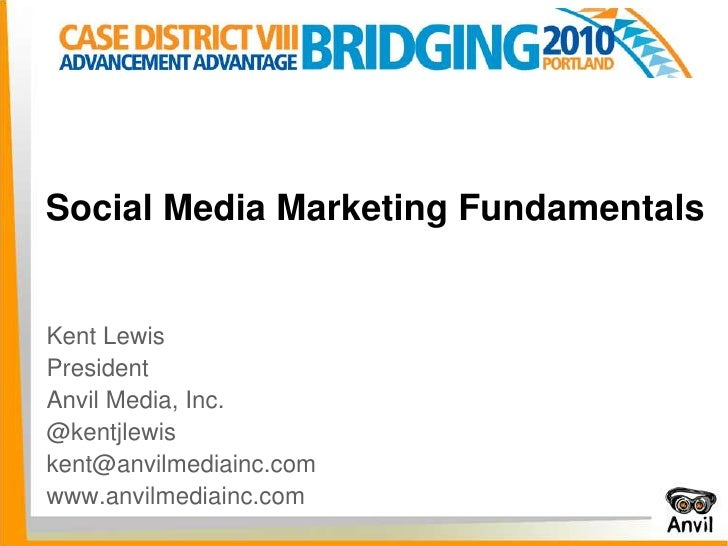 Social Media Marketing Fundamentals<br />Kent Lewis<br />President<br />Anvil Media, Inc.<br />@kentjlewis<br />kent@anvil...