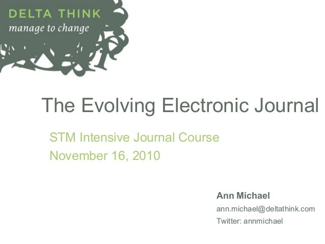 The Evolving Electronic Journal STM Intensive Journal Course November 16, 2010 Ann Michael ann.michael@deltathink.com Twit...