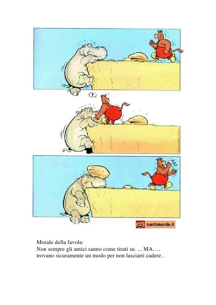 Morale della favola: Non sempre gli amici sanno come tirati su. ... MA…. trovano sicuramente un modo per non lasciarti cad...