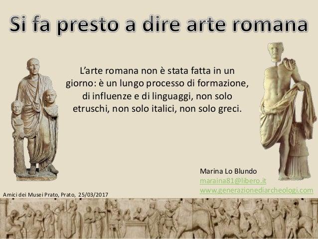 Marina Lo Blundo maraina81@libero.it www.generazionediarcheologi.com L'arte romana non è stata fatta in un giorno: è un lu...