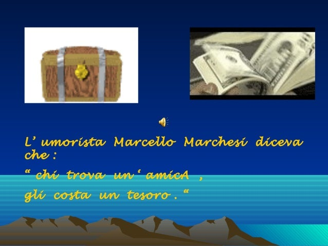 """L' umorista Marcello Marchesi diceva che : """" chi trova un ' amicA , gli costa un tesoro . """""""
