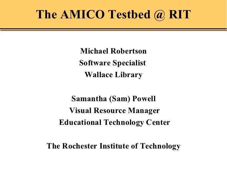 The AMICO Testbed @ RIT Michael Robertson Software Specialist  Wallace Library Samantha (Sam) Powell Visual Resource Manag...