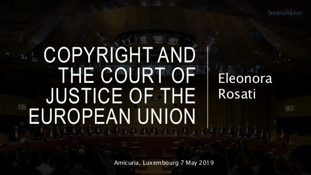 COPYRIGHT AND THE COURT OF JUSTICE OF THE EUROPEAN UNION Eleonora Rosati Amicuria, Luxembourg 7 May 2019