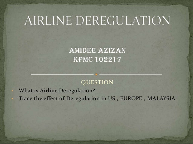 QUESTION • What is Airline Deregulation? • Trace the effect of Deregulation in US , EUROPE , MALAYSIA AMIDEE AZIZAN KPMC 1...