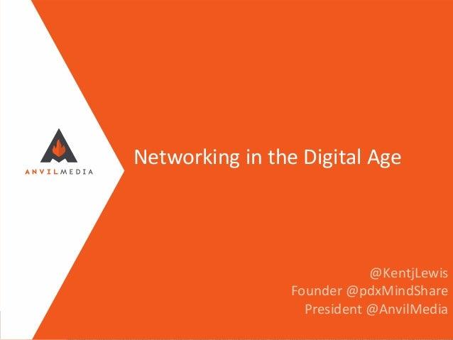 Networking in the Digital Age  @KentjLewis Founder @pdxMindShare President @AnvilMedia