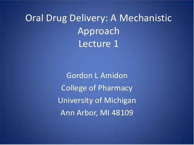 Oral Drug Delivery: A Mechanistic Approach Lecture 1 Gordon L Amidon College of Pharmacy University of Michigan Ann Arbor,...
