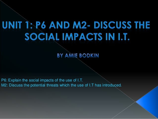 P6: Explain the social impacts of the use of I.T.M2: Discuss the potential threats which the use of I.T has introduced.