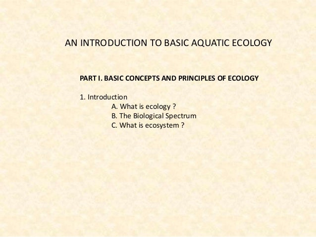 AN INTRODUCTION TO BASIC AQUATIC ECOLOGY PART I. BASIC CONCEPTS AND PRINCIPLES OF ECOLOGY 1. Introduction A. What is ecolo...
