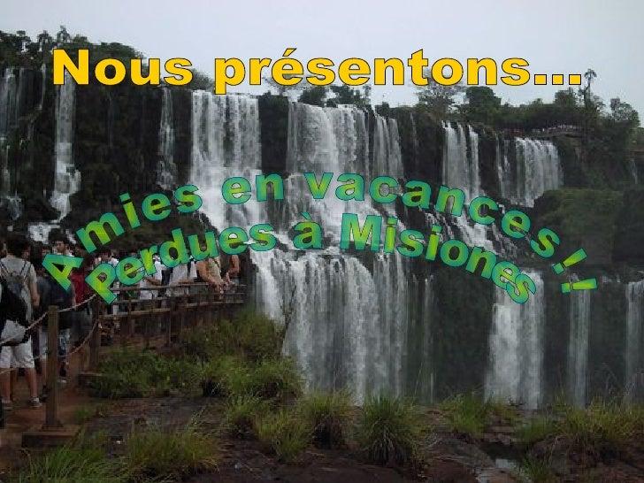 Amies en vacances!! Perdues à Misiones Nous présentons...